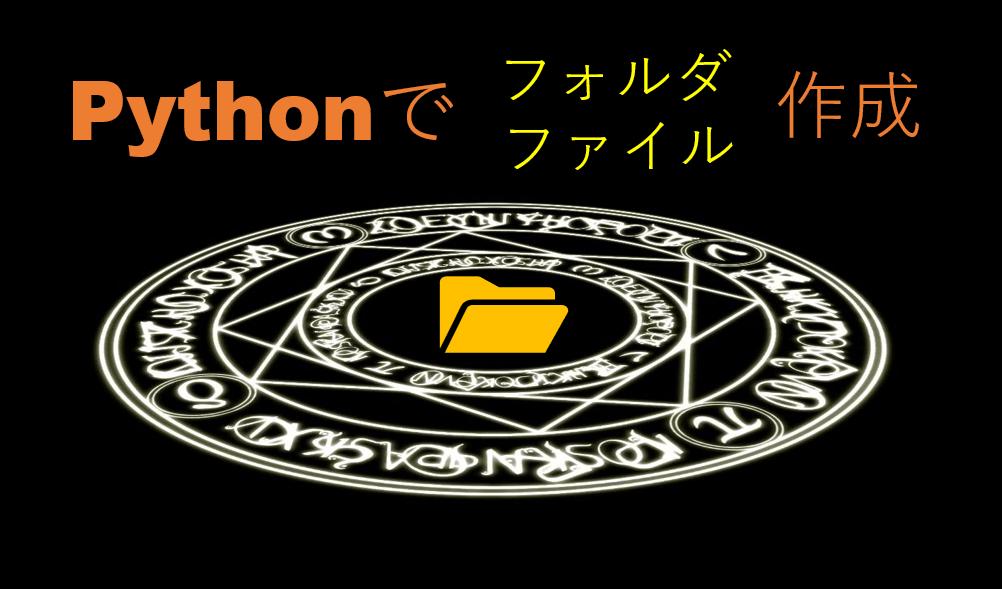 Pythonでフォルダ(ディレクトリ)とファイルを作成する